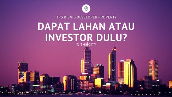 Tips Bisnis Developer Property : Dapat Lahan atau Cari Investor dulu?